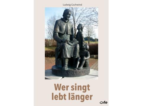 """Buchneuerscheinung: Ludwig Gschwind, """"Wer singt lebt länger"""" - Lieder und ihre Geschichte"""