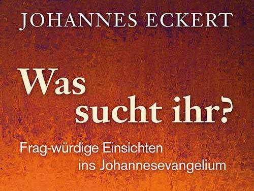 Johannes Eckert: Was sucht ihr? Frag-würdige Einsichten ins Johannesevangelium (Bild: Herder Verlag)